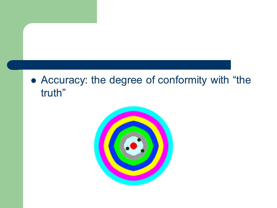 Accuracy: the degree of conformity with the truth
