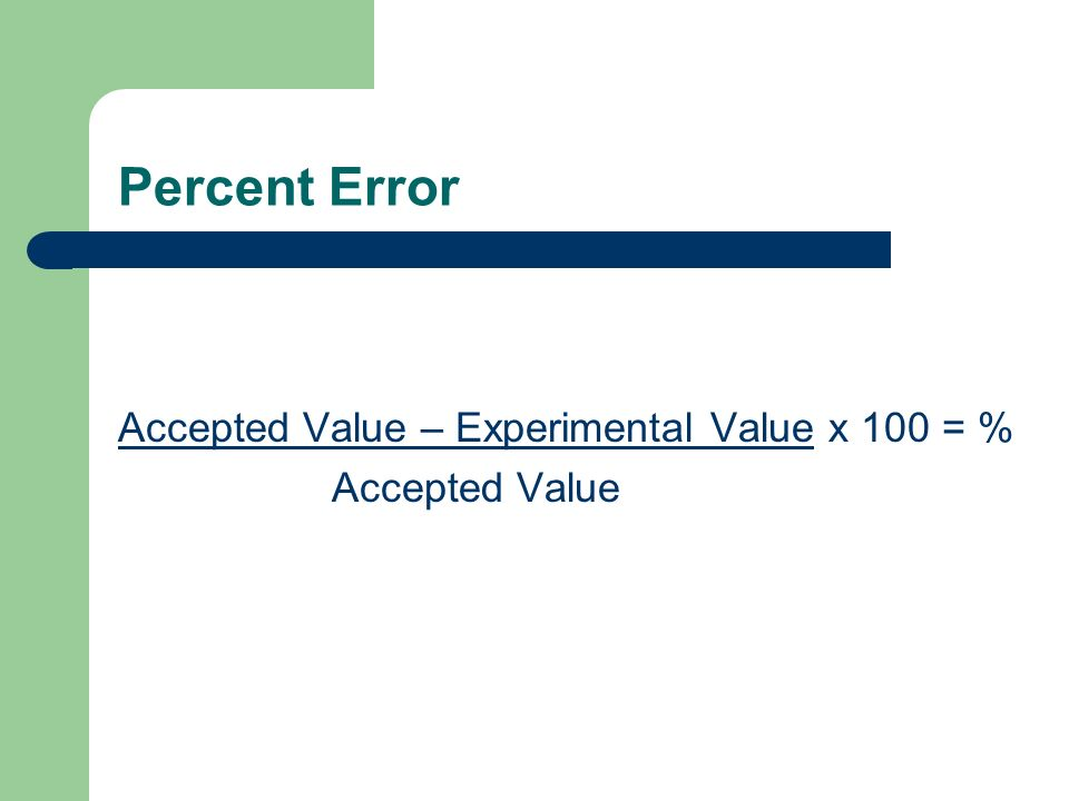 Percent Error Accepted Value – Experimental Value x 100 = %