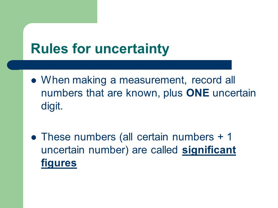 Rules for uncertainty When making a measurement, record all numbers that are known, plus ONE uncertain digit.