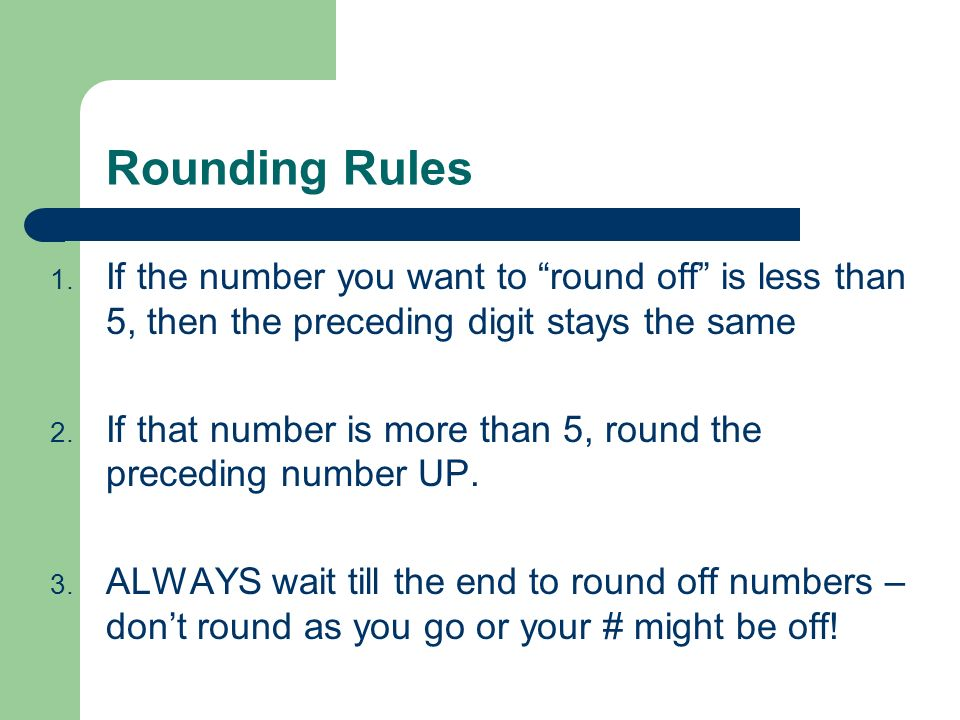 Rounding Rules If the number you want to round off is less than 5, then the preceding digit stays the same.