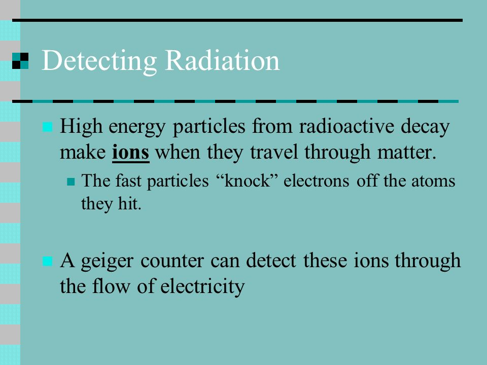 Detecting Radiation High energy particles from radioactive decay make ions when they travel through matter.