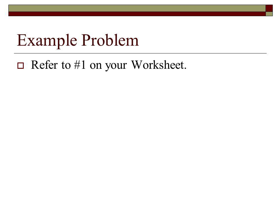 Example Problem Refer to #1 on your Worksheet.