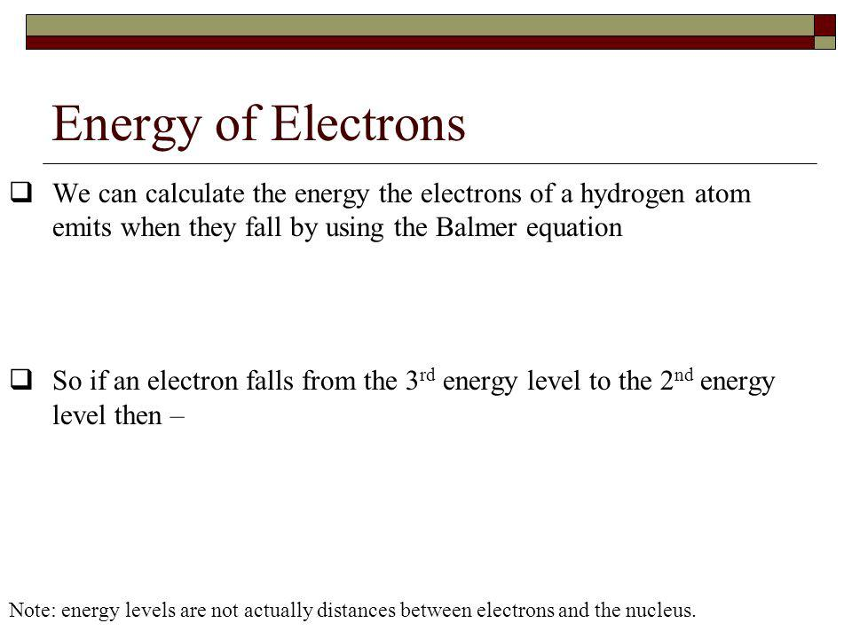 Energy of Electrons We can calculate the energy the electrons of a hydrogen atom emits when they fall by using the Balmer equation.