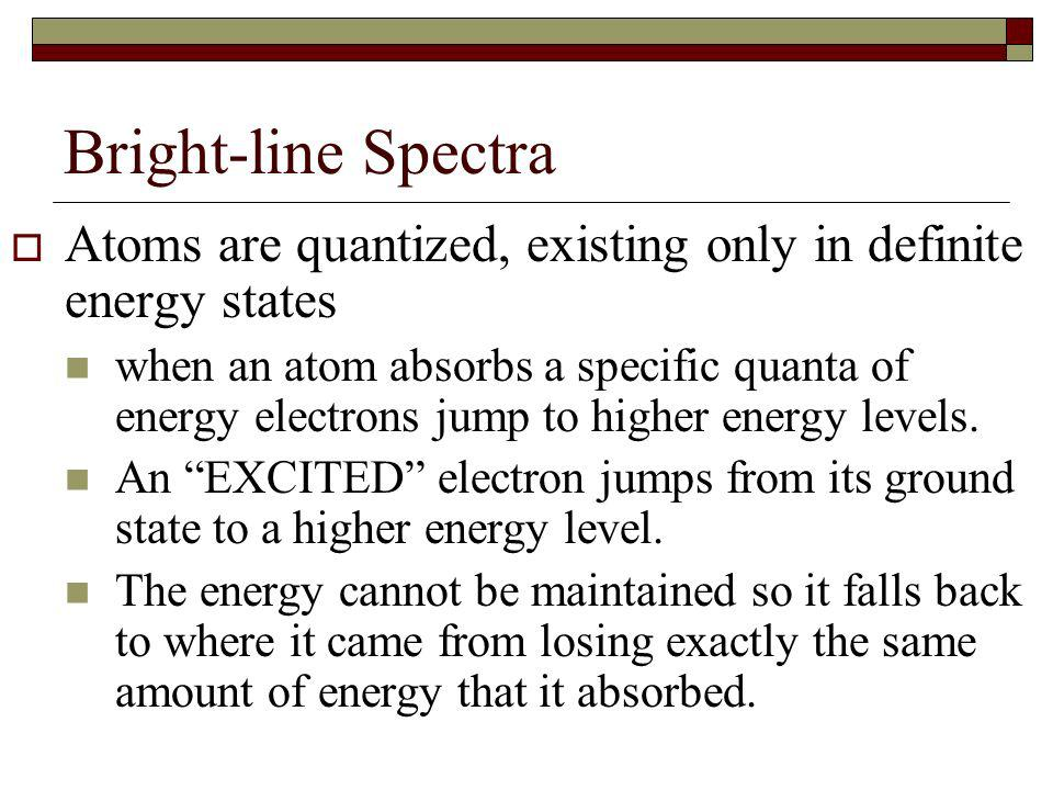 Bright-line Spectra Atoms are quantized, existing only in definite energy states.