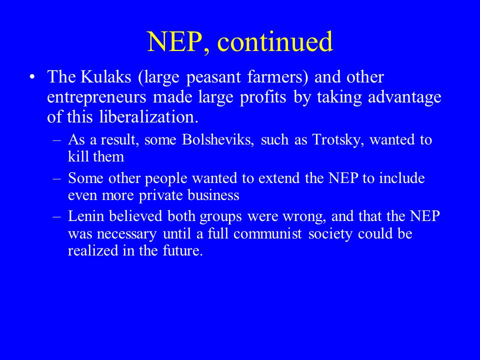 NEP, continued The Kulaks (large peasant farmers) and other entrepreneurs made large profits by taking advantage of this liberalization.