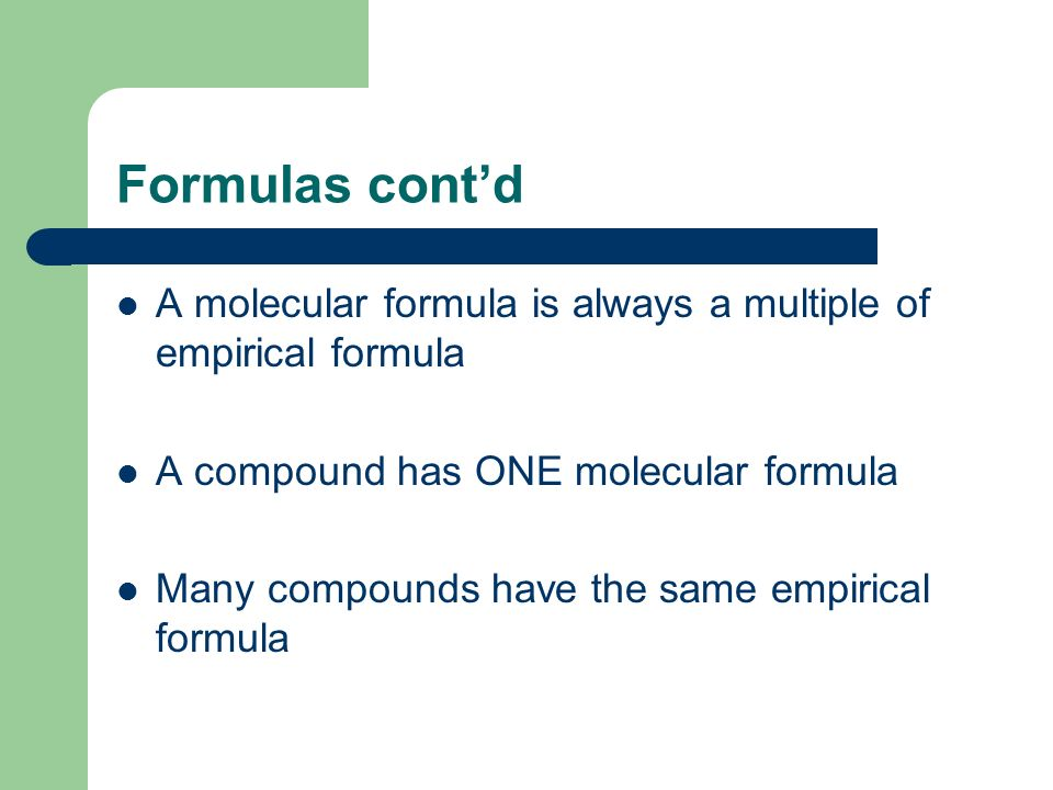 Formulas cont'd A molecular formula is always a multiple of empirical formula. A compound has ONE molecular formula.