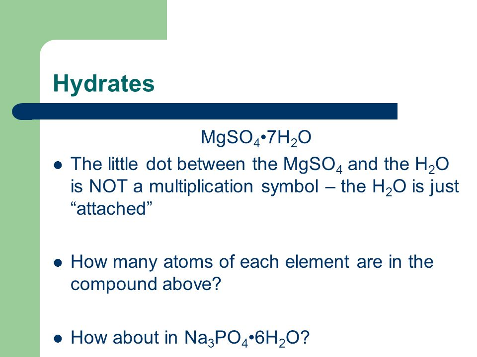 Hydrates MgSO4•7H2O. The little dot between the MgSO4 and the H2O is NOT a multiplication symbol – the H2O is just attached