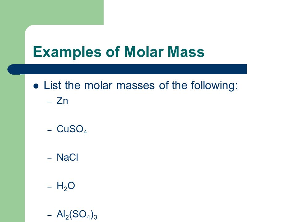 Examples of Molar Mass List the molar masses of the following: Zn