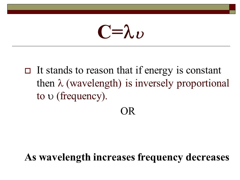 C= It stands to reason that if energy is constant then  (wavelength) is inversely proportional to  (frequency).