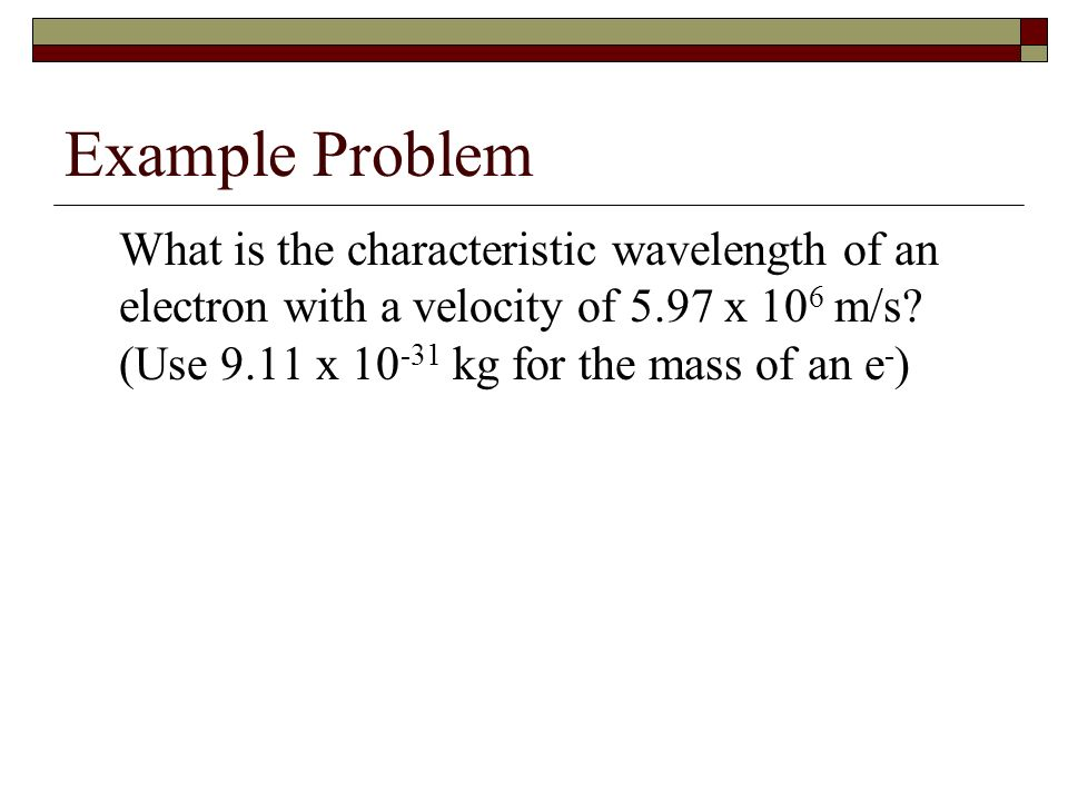 Example Problem What is the characteristic wavelength of an electron with a velocity of 5.97 x 106 m/s.