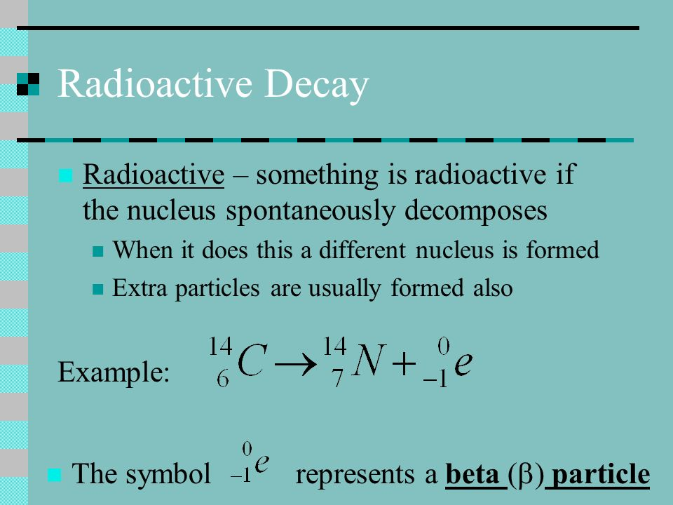 Radioactive Decay Radioactive – something is radioactive if the nucleus spontaneously decomposes. When it does this a different nucleus is formed.