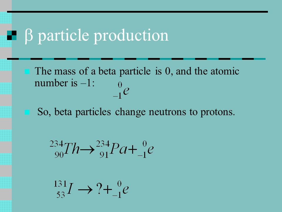 b particle production The mass of a beta particle is 0, and the atomic number is –1: So, beta particles change neutrons to protons.