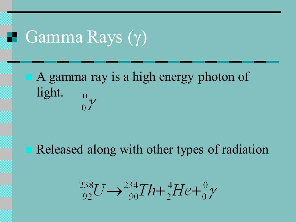 Gamma Rays (g) A gamma ray is a high energy photon of light.
