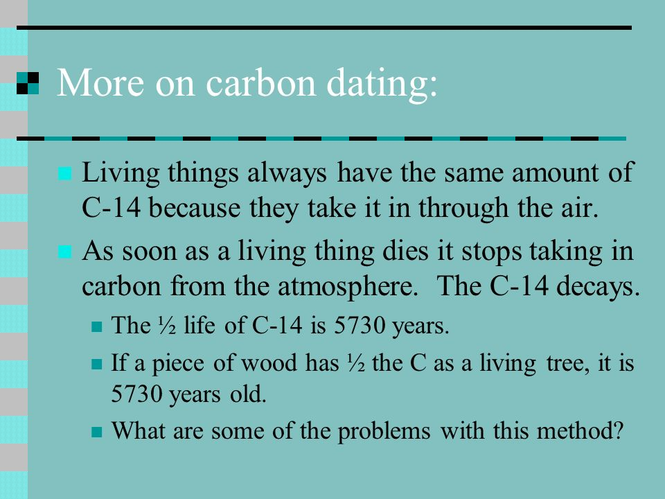 More on carbon dating: Living things always have the same amount of C-14 because they take it in through the air.