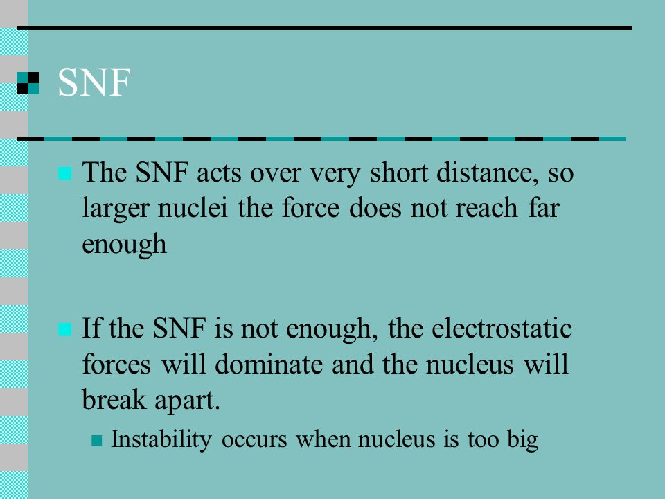 SNF The SNF acts over very short distance, so larger nuclei the force does not reach far enough.