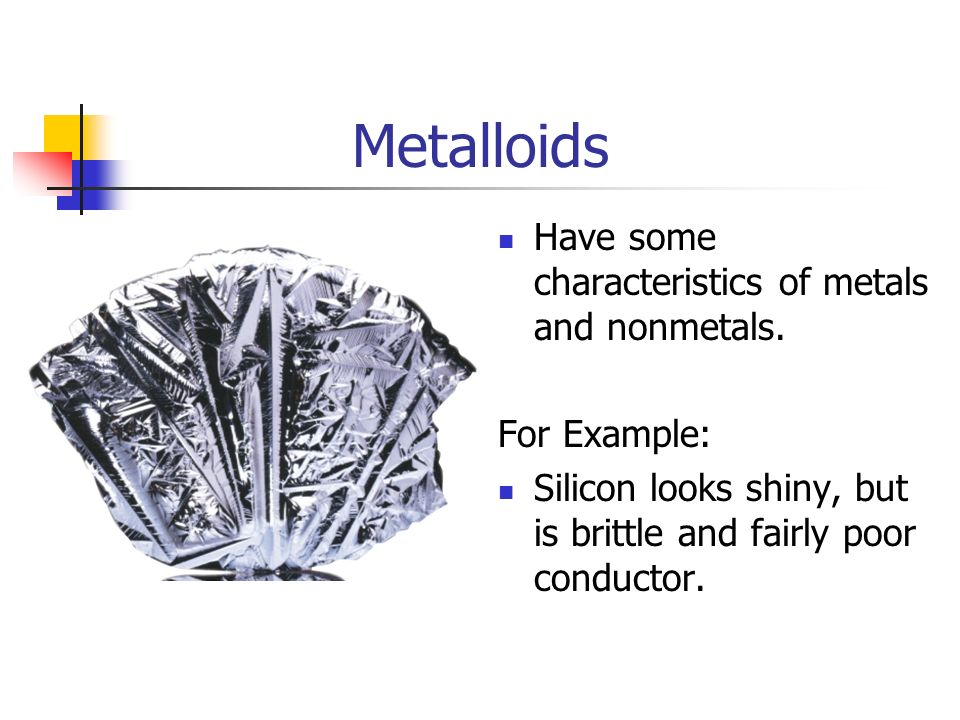 Metalloids Have some characteristics of metals and nonmetals.