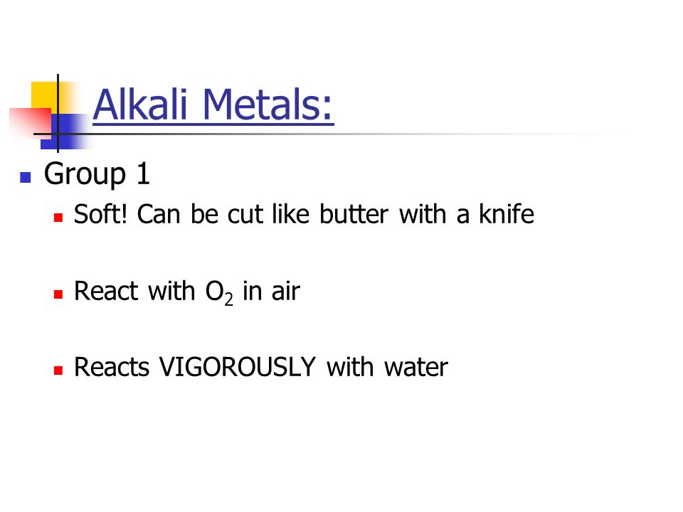 Alkali Metals: Group 1 Soft! Can be cut like butter with a knife