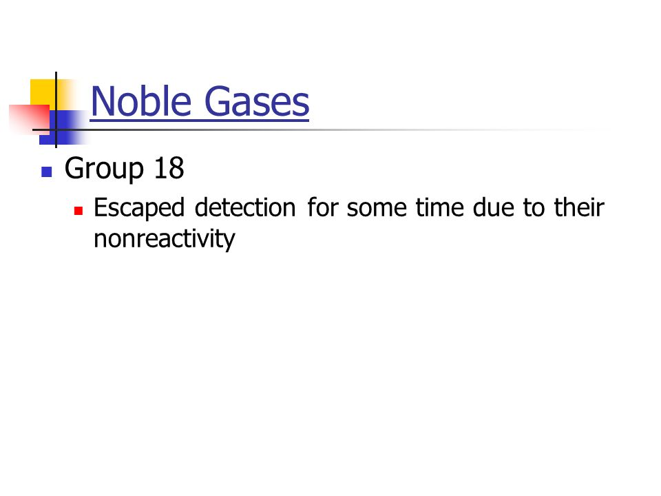 Noble Gases Group 18 Escaped detection for some time due to their nonreactivity