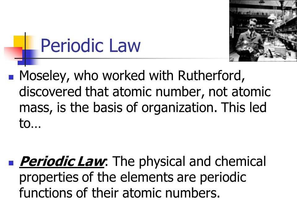 Periodic Law Moseley, who worked with Rutherford, discovered that atomic number, not atomic mass, is the basis of organization. This led to…