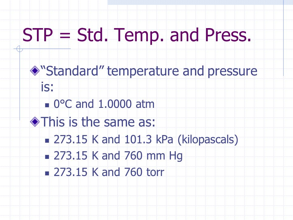 STP = Std. Temp. and Press. Standard temperature and pressure is: