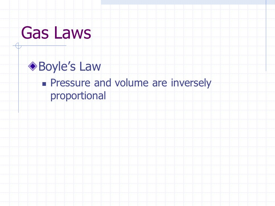Gas Laws Boyle's Law Pressure and volume are inversely proportional