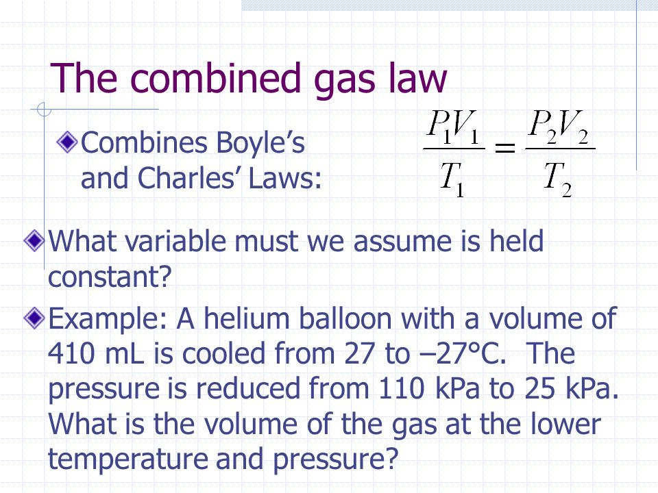 The combined gas law Combines Boyle's and Charles' Laws:
