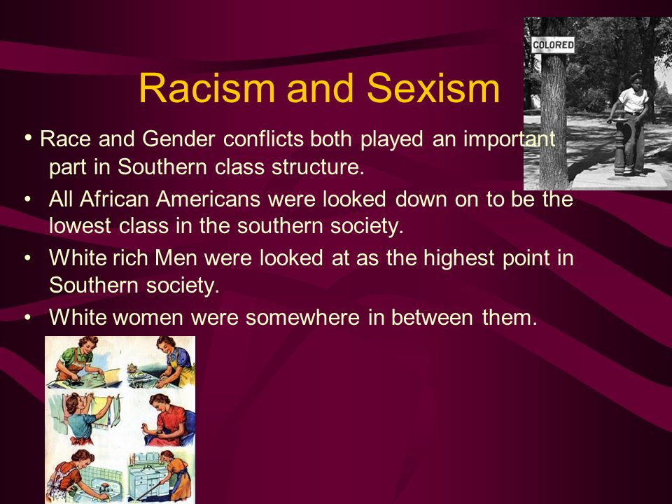 Racism and Sexism• Race and Gender conflicts both played an important part in Southern class structure.