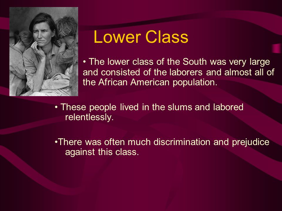 Lower Class • The lower class of the South was very large and consisted of the laborers and almost all of the African American population.