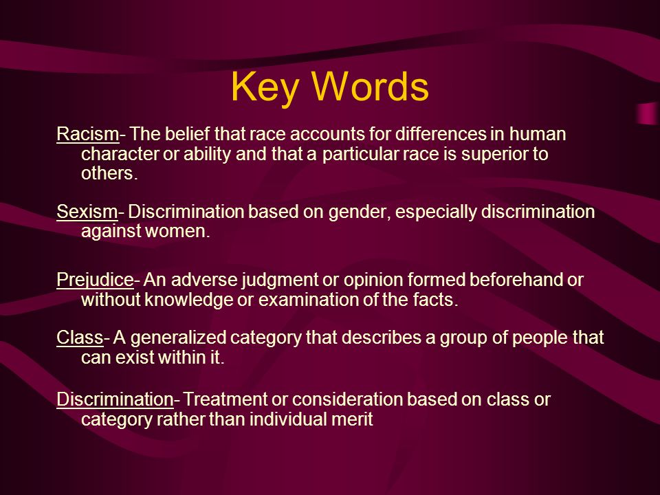 Key Words Racism- The belief that race accounts for differences in human character or ability and that a particular race is superior to others.