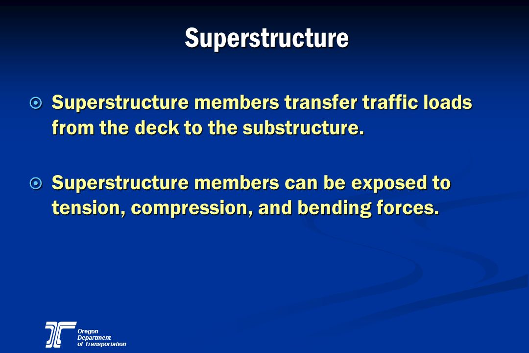 Superstructure Superstructure members transfer traffic loads from the deck to the substructure.