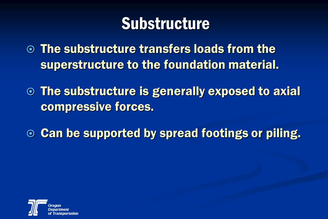 Substructure The substructure transfers loads from the superstructure to the foundation material.