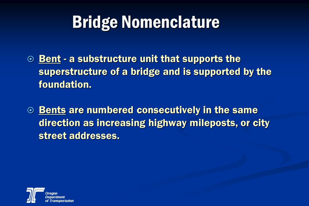 Bridge Nomenclature Bent - a substructure unit that supports the superstructure of a bridge and is supported by the foundation.