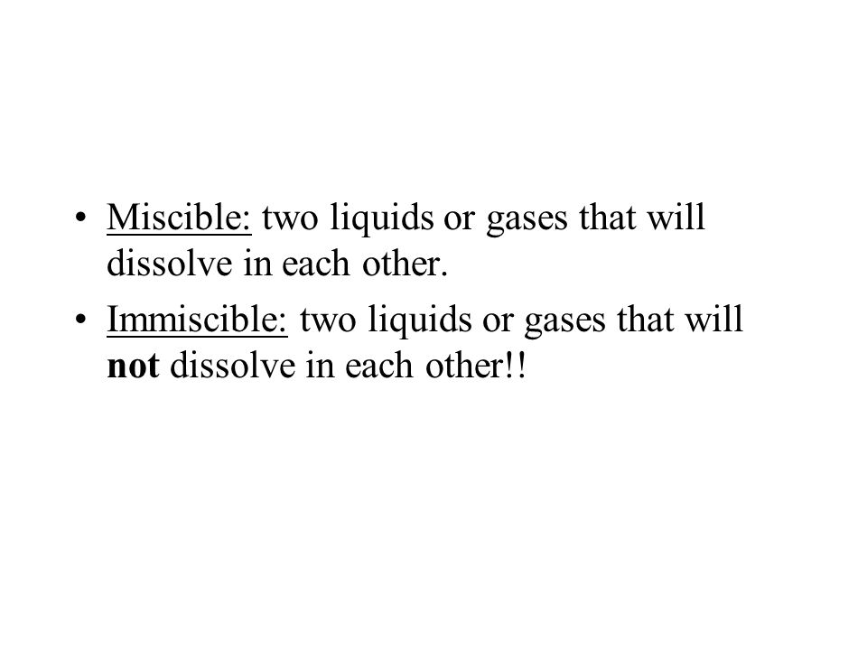 Miscible: two liquids or gases that will dissolve in each other.