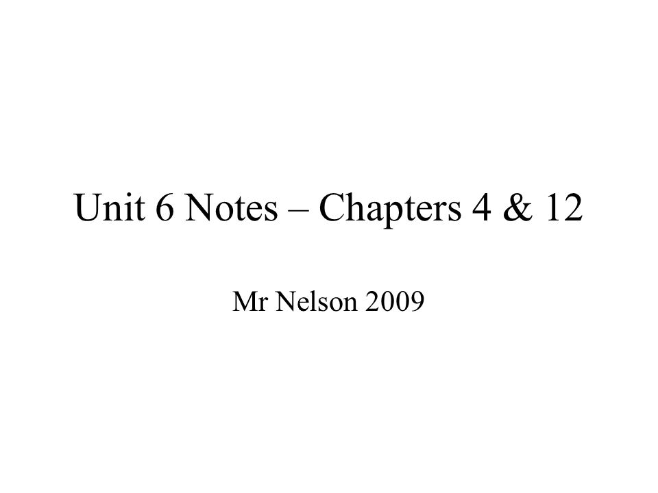 Unit 6 Notes – Chapters 4 & 12 Mr Nelson 2009