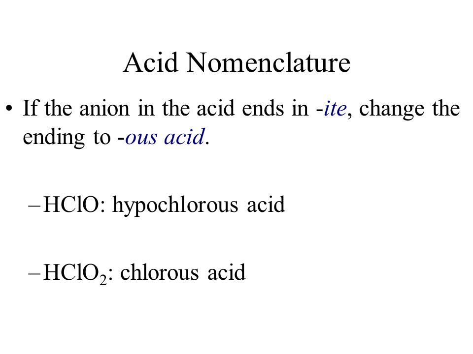 Acid Nomenclature If the anion in the acid ends in -ite, change the ending to -ous acid. HClO: hypochlorous acid.