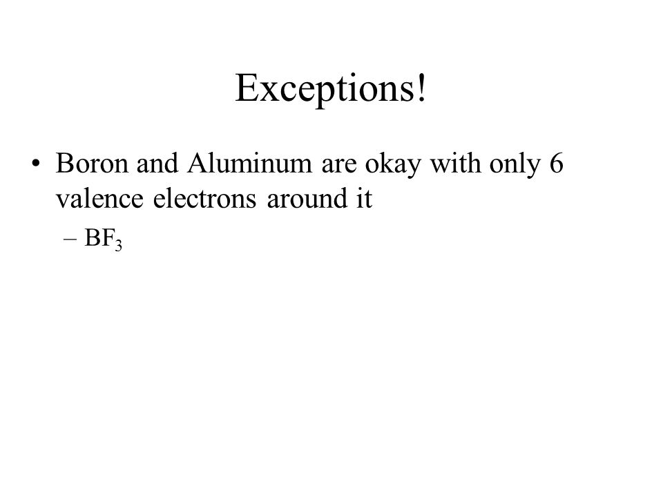 Exceptions! Boron and Aluminum are okay with only 6 valence electrons around it BF3