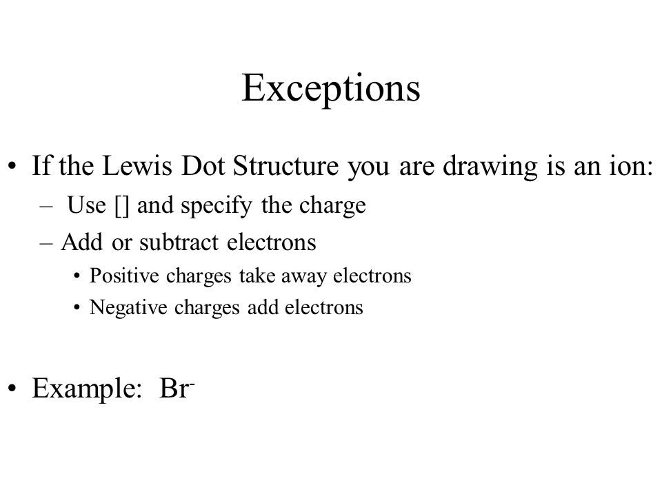 Exceptions If the Lewis Dot Structure you are drawing is an ion: