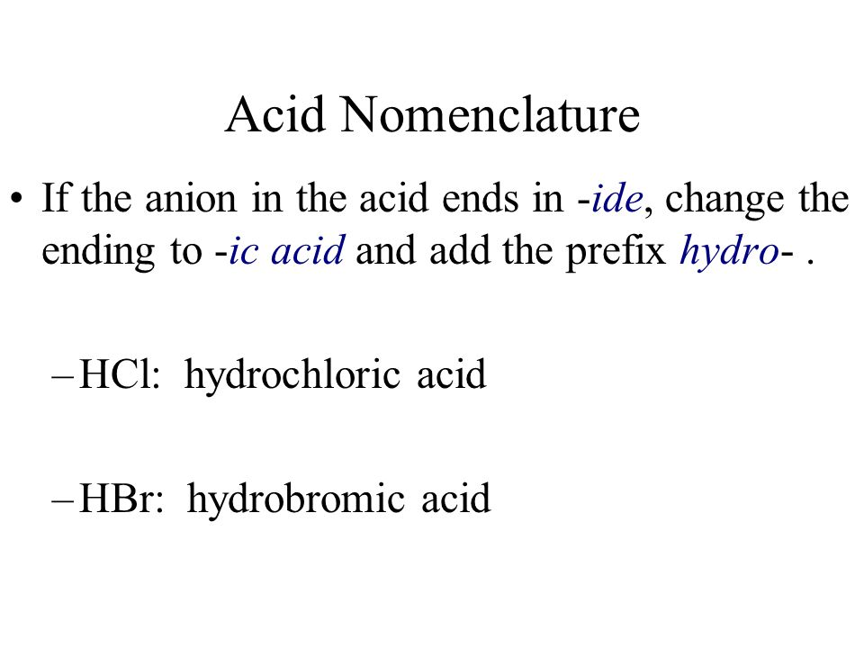 Acid Nomenclature If the anion in the acid ends in -ide, change the ending to -ic acid and add the prefix hydro- .