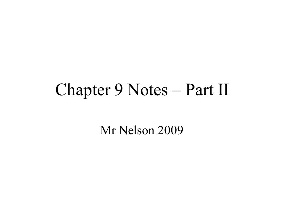 Chapter 9 Notes – Part II Mr Nelson 2009