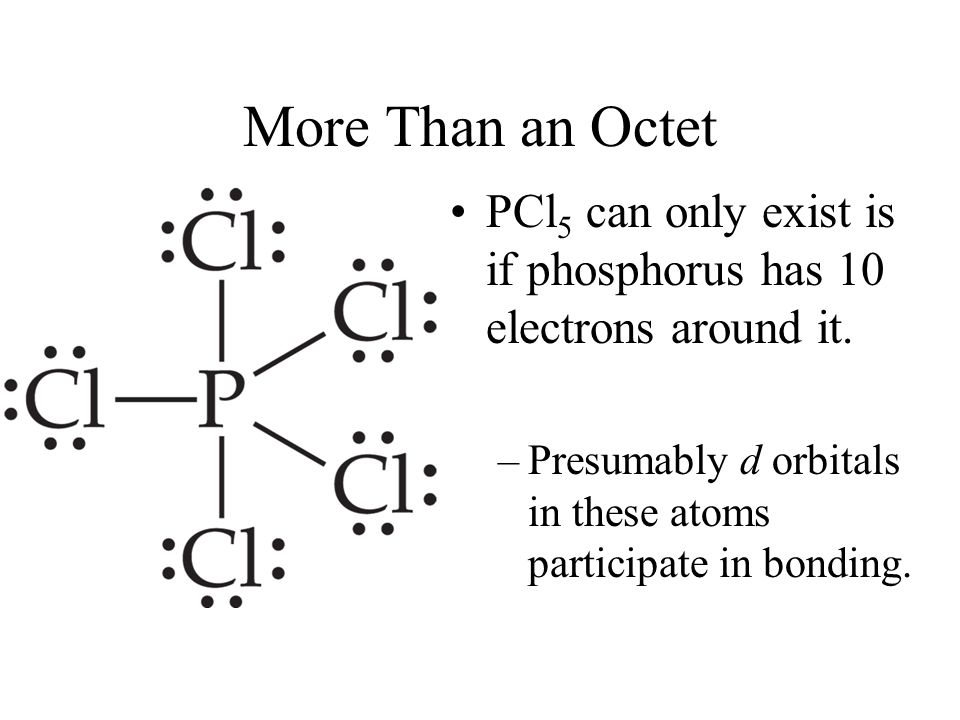 More Than an Octet PCl5 can only exist is if phosphorus has 10 electrons around it.