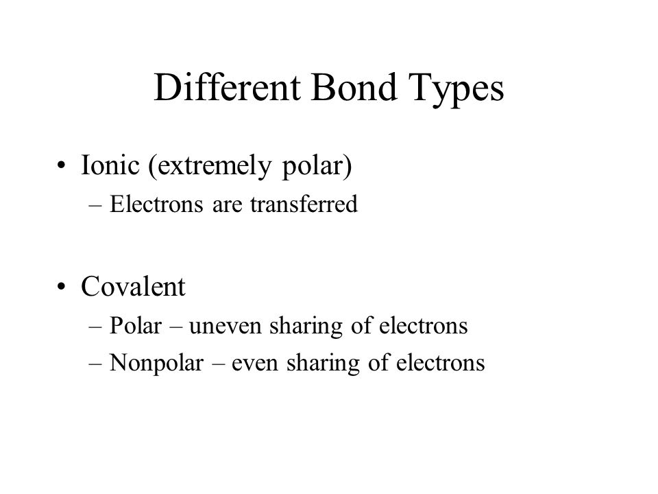 Different Bond Types Ionic (extremely polar) Covalent