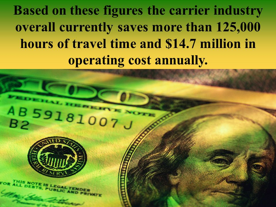 Based on these figures the carrier industry overall currently saves more than 125,000 hours of travel time and $14.7 million in operating cost annually.