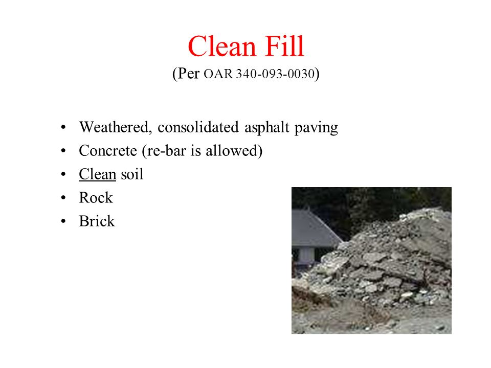 Clean Fill (Per OAR 340-093-0030) Weathered, consolidated asphalt paving. Concrete (re-bar is allowed)