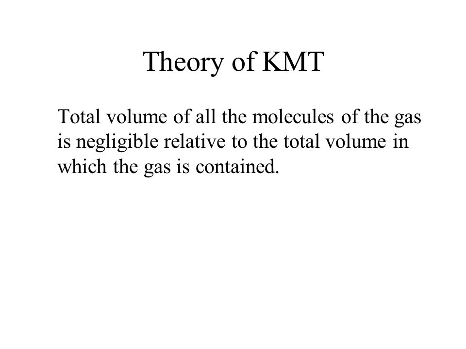 Theory of KMT Total volume of all the molecules of the gas is negligible relative to the total volume in which the gas is contained.