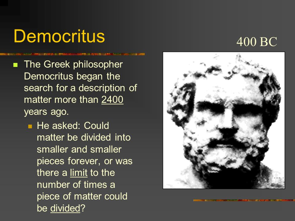 Democritus400 BC. The Greek philosopher Democritus began the search for a description of matter more than 2400 years ago.