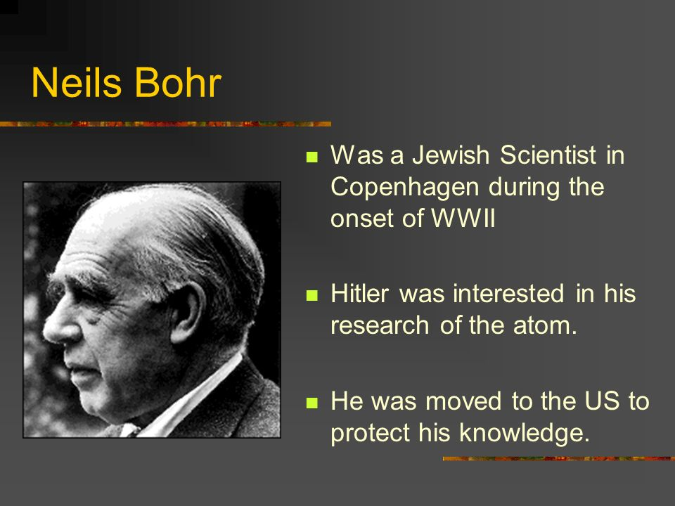 Neils BohrWas a Jewish Scientist in Copenhagen during the onset of WWII. Hitler was interested in his research of the atom.