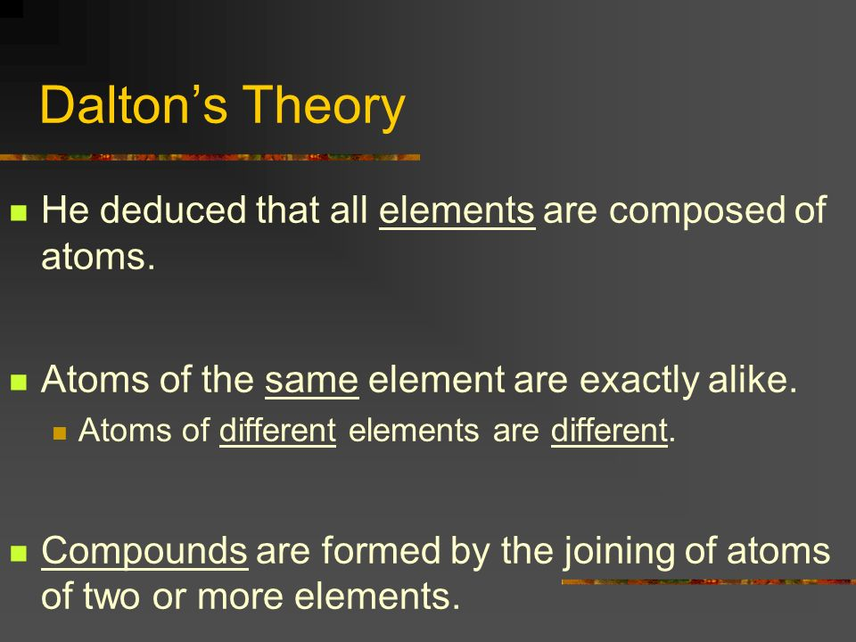 Dalton's Theory He deduced that all elements are composed of atoms.