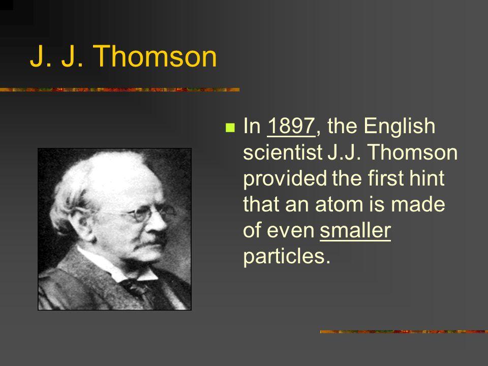 J. J. Thomson In 1897, the English scientist J.J.