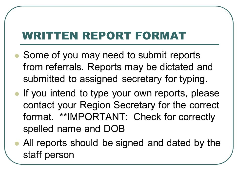 WRITTEN REPORT FORMAT Some of you may need to submit reports from referrals. Reports may be dictated and submitted to assigned secretary for typing.