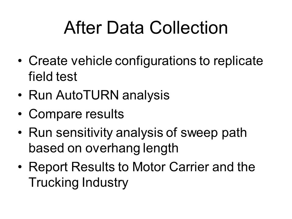After Data Collection Create vehicle configurations to replicate field test. Run AutoTURN analysis.